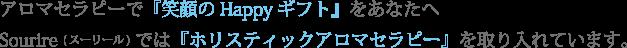 アロマセラピーで『笑顔のHappyギフト』をあなたへ Sourire (スーリール)では『ホリスティックアロマセラピー』を取り入れています。